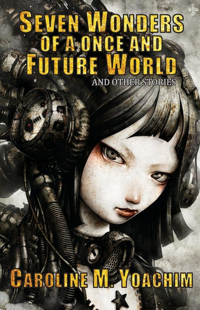 Seven Wonders of a Once and Future World and Other Stories by Caroline M Yoachim: